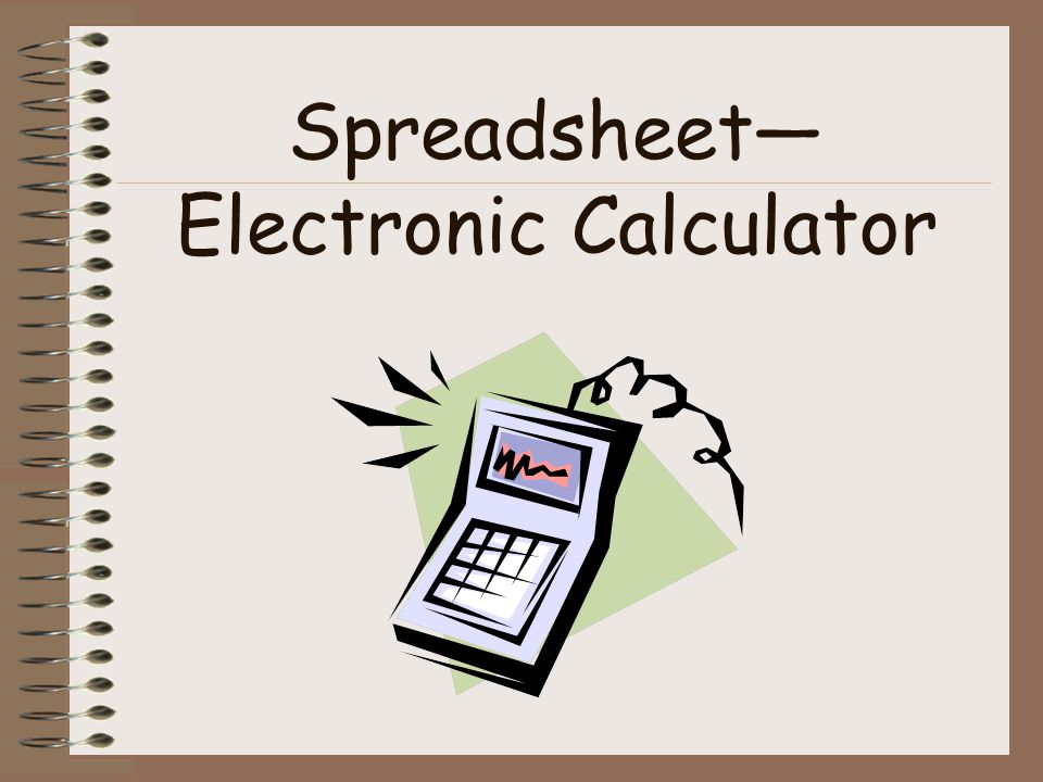 Spreadsheet— Electronic Calculator