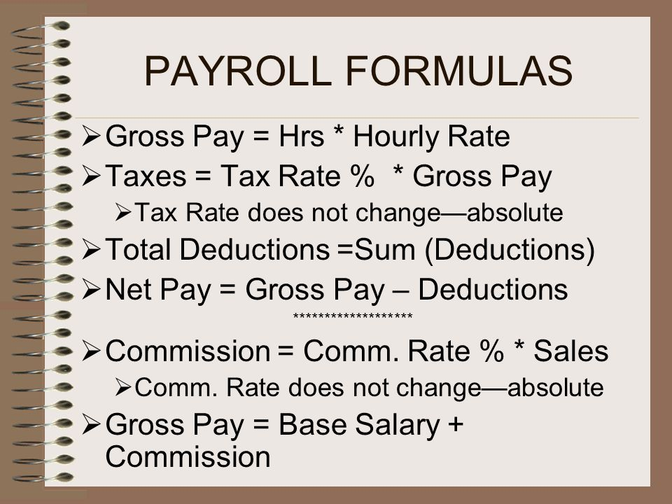 PAYROLL FORMULAS  Gross Pay = Hrs * Hourly Rate  Taxes = Tax Rate % * Gross Pay  Tax Rate does not change—absolute  Total Deductions =Sum (Deductions)  Net Pay = Gross Pay – Deductions *******************  Commission = Comm.