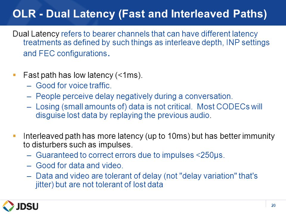 20 OLR - Dual Latency (Fast and Interleaved Paths) Dual Latency refers to bearer channels that can have different latency treatments as defined by such things as interleave depth, INP settings and FEC configurations.
