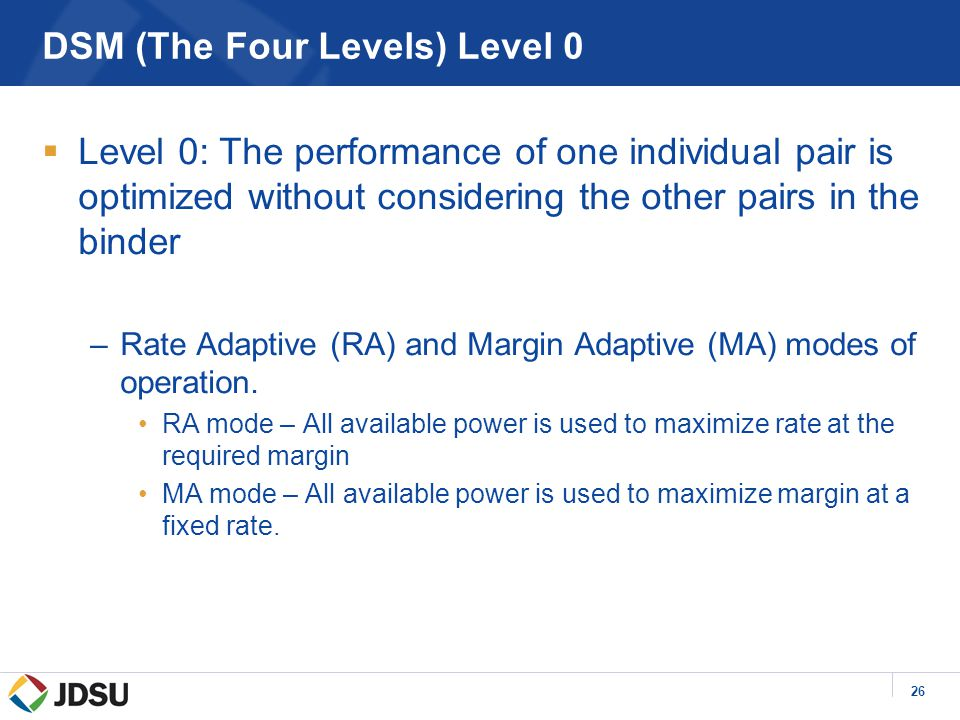 26 DSM (The Four Levels) Level 0  Level 0: The performance of one individual pair is optimized without considering the other pairs in the binder –Rate Adaptive (RA) and Margin Adaptive (MA) modes of operation.