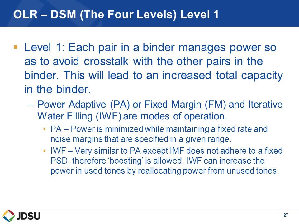 27 OLR – DSM (The Four Levels) Level 1  Level 1: Each pair in a binder manages power so as to avoid crosstalk with the other pairs in the binder.