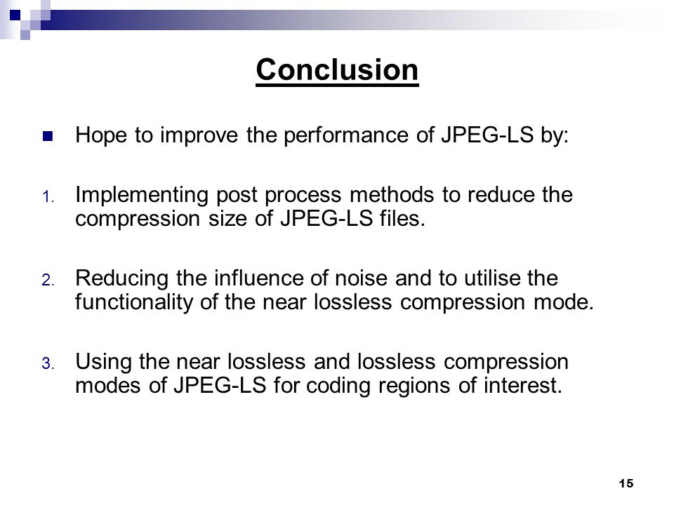 15 Conclusion Hope to improve the performance of JPEG-LS by: 1.