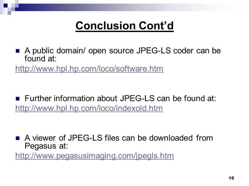 16 Conclusion Cont'd A public domain/ open source JPEG-LS coder can be found at: http://www.hpl.hp.com/loco/software.htm Further information about JPEG-LS can be found at: http://www.hpl.hp.com/loco/indexold.htm A viewer of JPEG-LS files can be downloaded from Pegasus at: http://www.pegasusimaging.com/jpegls.htm
