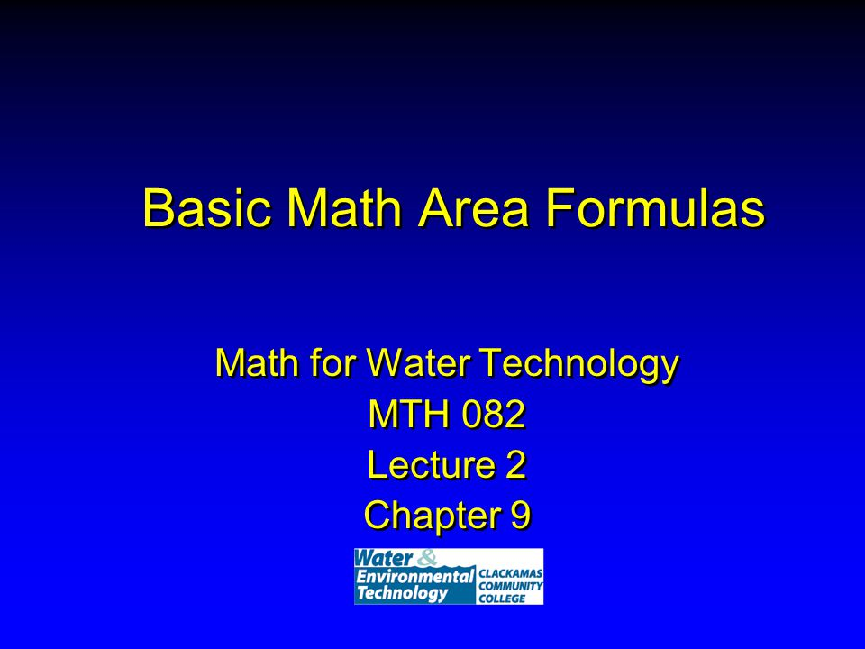 Basic Math Area Formulas Math for Water Technology MTH 082 Lecture 2 Chapter 9 Math for Water Technology MTH 082 Lecture 2 Chapter 9