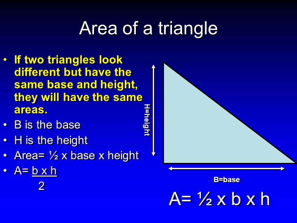 Area of a triangle If two triangles look different but have the same base and height, they will have the same areas.