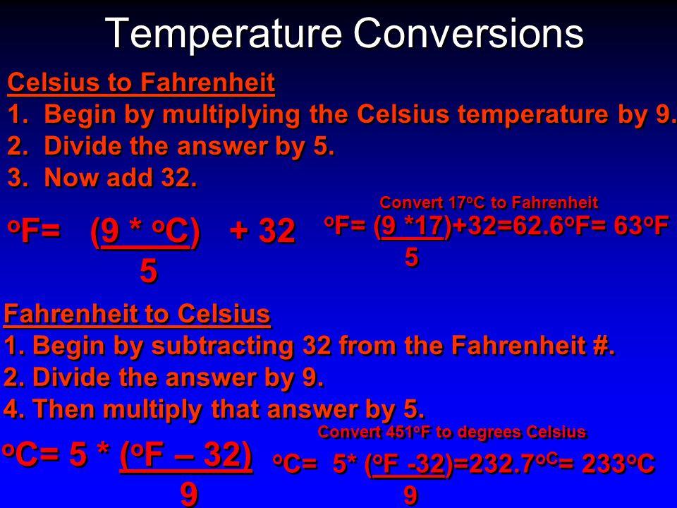Temperature Conversions o F= (9 * o C) + 32 5 o F= (9 * o C) + 32 5 o C= 5 * ( o F – 32) 9 o C= 5 * ( o F – 32) 9 Convert 17 o C to Fahrenheit Convert