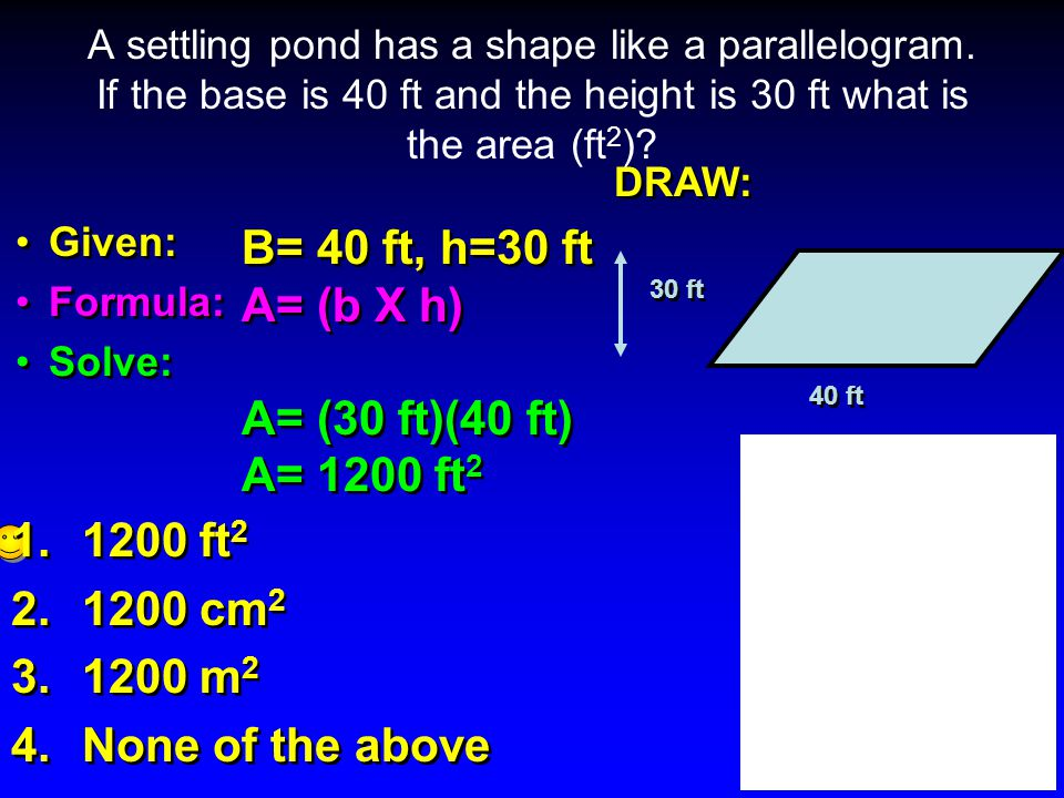 DRAW: Given: Formula: Solve: DRAW: Given: Formula: Solve: A settling pond has a shape like a parallelogram. If the base is 40 ft and the height is 30