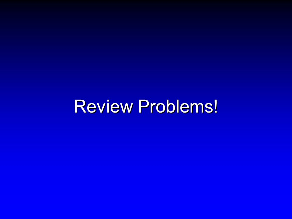 Review Problems!