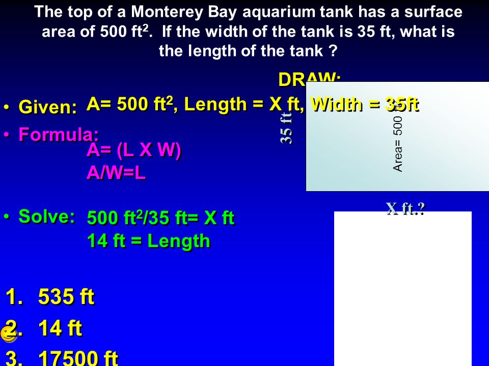 DRAW: Given: Formula: Solve: DRAW: Given: Formula: Solve: The top of a Monterey Bay aquarium tank has a surface area of 500 ft 2.