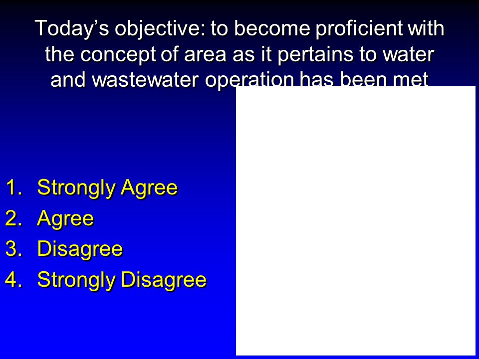 Today's objective: to become proficient with the concept of area as it pertains to water and wastewater operation has been met 1.Strongly Agree 2.Agree 3.Disagree 4.Strongly Disagree 1.Strongly Agree 2.Agree 3.Disagree 4.Strongly Disagree