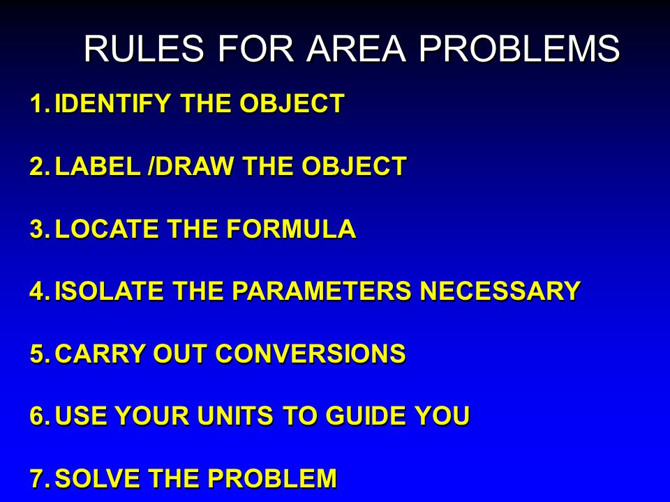 RULES FOR AREA PROBLEMS 1.IDENTIFY THE OBJECT 2.LABEL /DRAW THE OBJECT 3.LOCATE THE FORMULA 4.ISOLATE THE PARAMETERS NECESSARY 5.CARRY OUT CONVERSIONS 6.USE YOUR UNITS TO GUIDE YOU 7.SOLVE THE PROBLEM 1.IDENTIFY THE OBJECT 2.LABEL /DRAW THE OBJECT 3.LOCATE THE FORMULA 4.ISOLATE THE PARAMETERS NECESSARY 5.CARRY OUT CONVERSIONS 6.USE YOUR UNITS TO GUIDE YOU 7.SOLVE THE PROBLEM