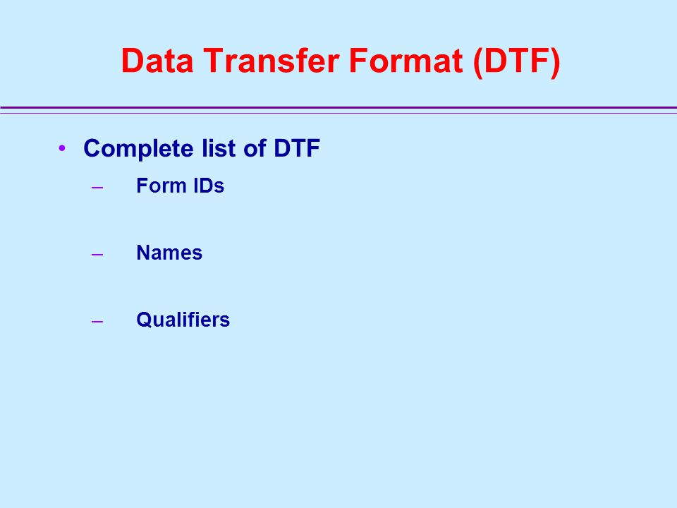 Data Transfer Format (DTF) DTF Content - Form IDs and Data Qualifiers FORM IDFORM NAME Record QUAL 1 QUAL 2 QUAL 3 A1 System Address Data 100 PWS-ID A2 PWS Characteristics Data 200 PWS-ID A3 Other Address Data 300 PWS-ID ADDRESS ‑ ID B1 Source/Entity Data 400 PWS-ID SE ‑ ID B1(2)Location Data PWS-ID SE ‑ ID B2 Treatment Data 480 PWS-ID SE ‑ ID TREATMENT-ID B3Facility Flow Data A5000 PWS-ID SE-ID B4Treatment Plant Address Data 350 PWS-ID SE-ID