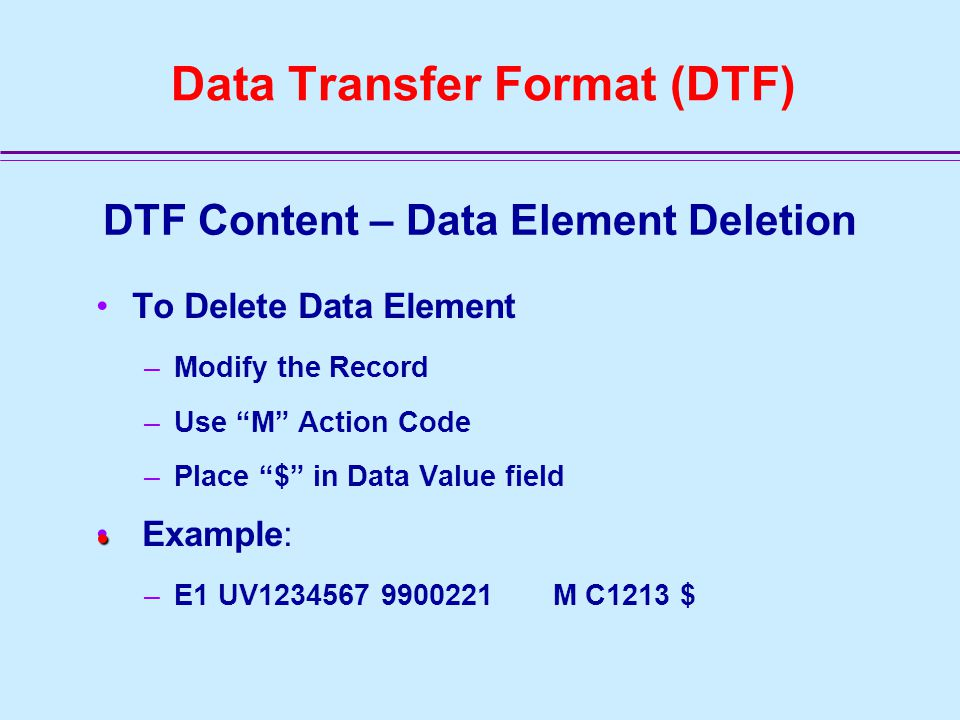 Data Transfer Format (DTF) DTF Content – Record Number A1 NH0199050 D C0100 990224 A2 NH0199050 D C0200 990224 A3 NH0199050 1 D C0300 990224 B1 NH0199050 001 D C0400 990224 B2 NH0199050 001 01 D C0480 990224 B3 NH0199050 001 D A5000 990224 B4 NH0199050 001 D C0350 990224 C1 NH0199050 00001 D C0500 990224 C2 NH0199050 00001 D C0600 990224 C3 NH0199050 00001 D C0700 990224 C4 NH0199050 0001 D C0800 990224 D1 NH0199050 9900001 D C1100 990224 E1 NH0199050 9900001 D C1200 990224 F1 NH0199050 9900001 D C3000 990224 F2 NH0199050 9900001 01 D C3100 990224 H1 NH0199050 00001 D C2100 990224 NOTE:Blank spaces have been inserted between DTF Components above for clarity