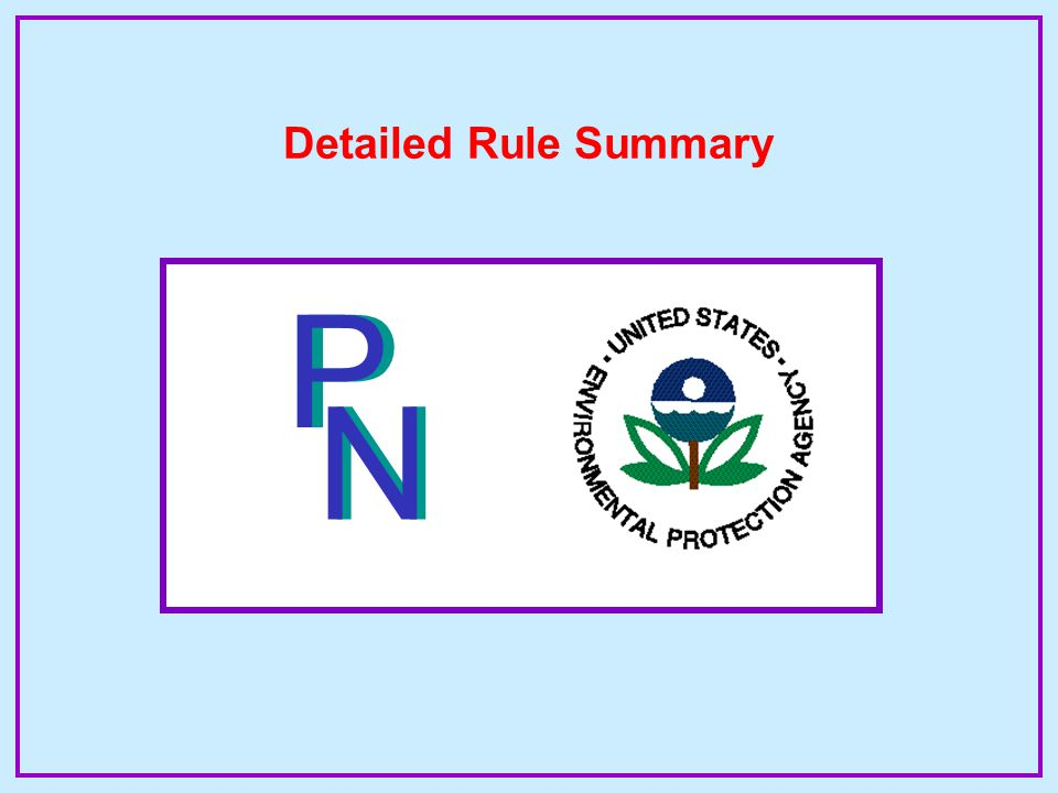 Key Dates of the Rule By October 31, 2000 By May 6, 2002 PWSs in direct implementation areas must comply with the revised PN rule PWSs in primacy states must comply with the revised PN rule Note: Each state sets the pace of implementation, but may not exceed two years from the date of publication of the rule in Federal Register.