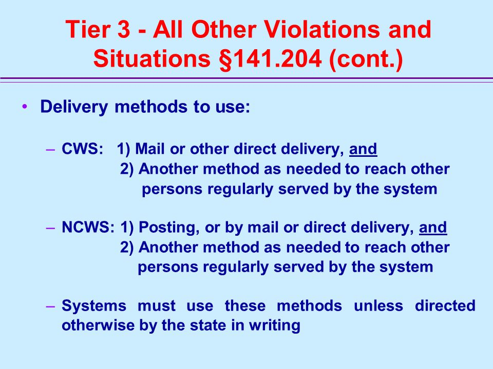 Tier 3 - All Other Violations and Situations §141.204 Deadline for notice: 1 year –Not later than one year after PWS learns of violation or situation or begins operating under a variance or exemption –Following the initial notice, PWS must repeat notice annually for as long as violation or other situation continues –If the notice is posted it must remain in place for as long as the violation or situation exists, but in no case less than seven days
