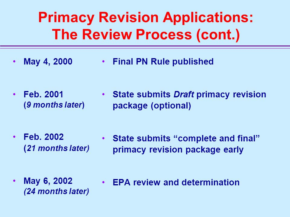 Primacy Revision Applications: The Review Process EPA recommends a 2-step process –Submission of draft request (optional) –Submission of complete and final request For complete and final revision applications –Review process: 90 Days –Time split equally between regions and HQ: 45 Days Regional review (program and regional counsel) HQ Review (OGWDW, OECA, OGC)