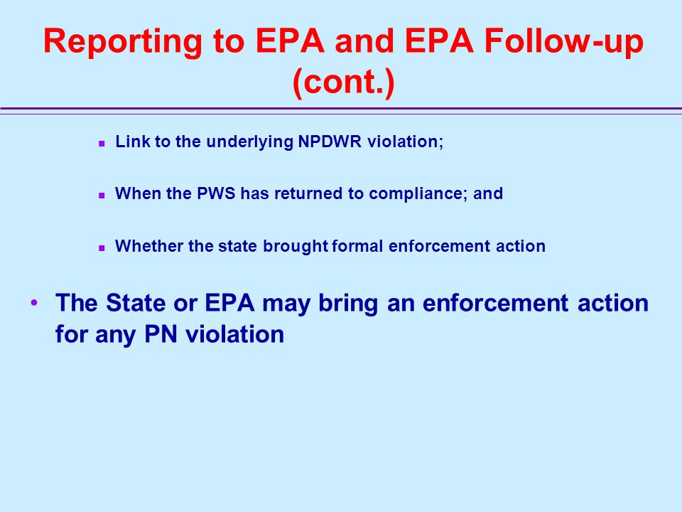 Reporting to EPA and EPA Follow-up (cont.) States must report PN violations to SDWIS/FED on a quarterly basis Under the revised PN rule, states will report the following information: Whether there is a PN violation for the public notice (initial, repeat, certification); Date of the PN violation;