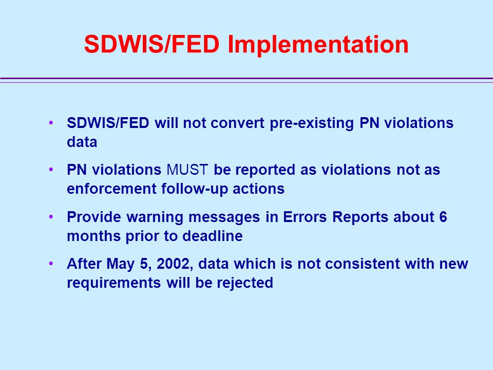 Effective Date for SDWIS/FED Most requirements/provisions are effective 180 days after PN Regulation was published (5/4/2000) SDWIS/FED implementation date July 15, 2001 - earliest date for reporting new requirements and codes Option to report under old or new until 5/5/2002