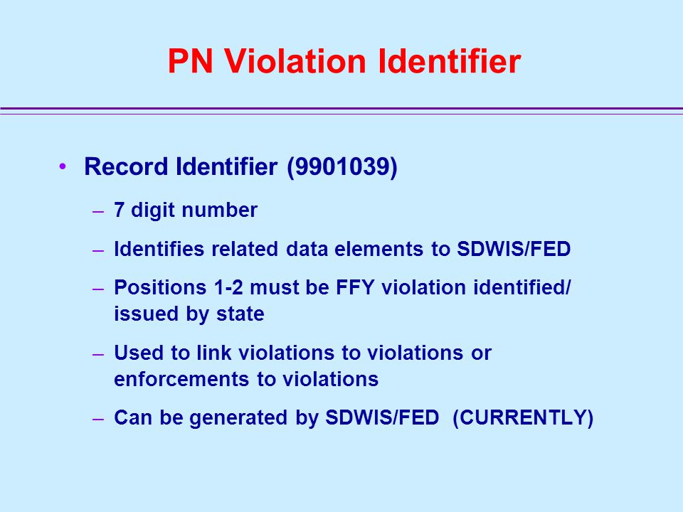 PN Violation Data Elements Number Format Description C1101 Char 7 Violation ID C1103* Char 4 Contaminant/Rule Code = 7500 C1105 Char 2 Violation Type Code C1107**Date 8 Violation/Compliance Period Begin Date C1109Date 8 Violation/Compliance Period End Date NOT REPORTED BY STATE - defaulted by SDWIS/FED C1144A/N 40 Underlying NPDWR ID (link) C1145A/N 40 Underlying NPDWR Violation Details (Vio Type Code / SEID Contaminant/Rule Code / Vio/Compliance Period Begin Date –* C1103 will be defaulted by SDWIS/FED or may be provided –** C1107 official data standard format is YYYY/MM/DD; however, MM/DD/YYYY is OK