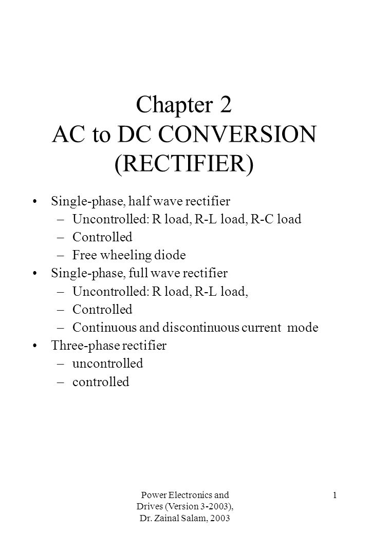 Power Electronics and Drives (Version 3-2003), Dr. Zainal Salam, 2003 1 Chapter 2 AC to DC CONVERSION (RECTIFIER) Single-phase, half wave rectifier –U