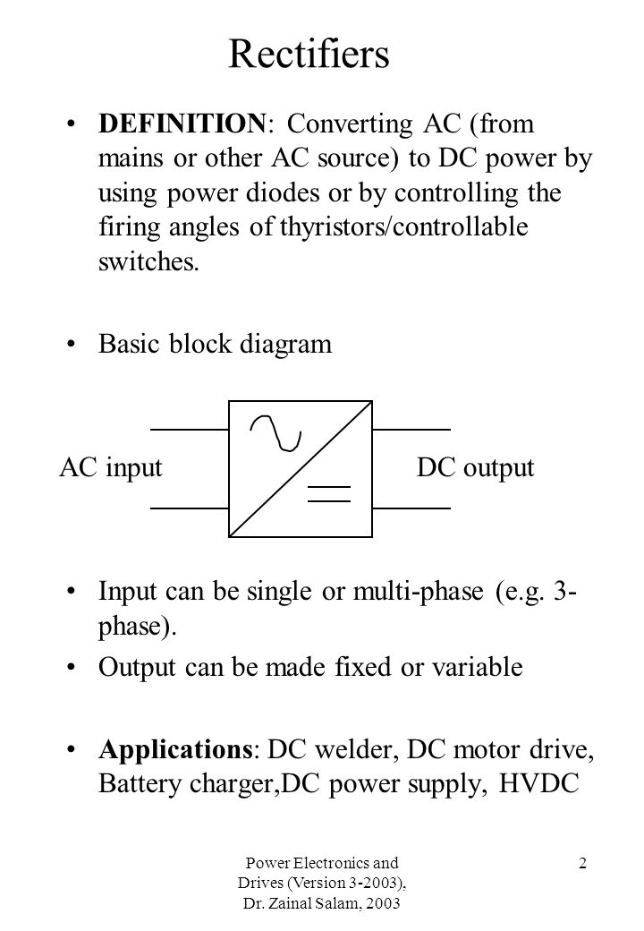 Power Electronics and Drives (Version 3-2003), Dr. Zainal Salam, 2003 2 Rectifiers DEFINITION: Converting AC (from mains or other AC source) to DC pow