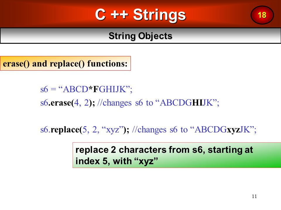 11 C ++ Strings String Objects 18 s6 = ABCD*FGHIJK ; s6.erase(4, 2); //changes s6 to ABCDGHIJK ; s6.replace(5, 2, xyz ); //changes s6 to ABCDGxyzJK ; erase() and replace() functions: replace 2 characters from s6, starting at index 5, with xyz
