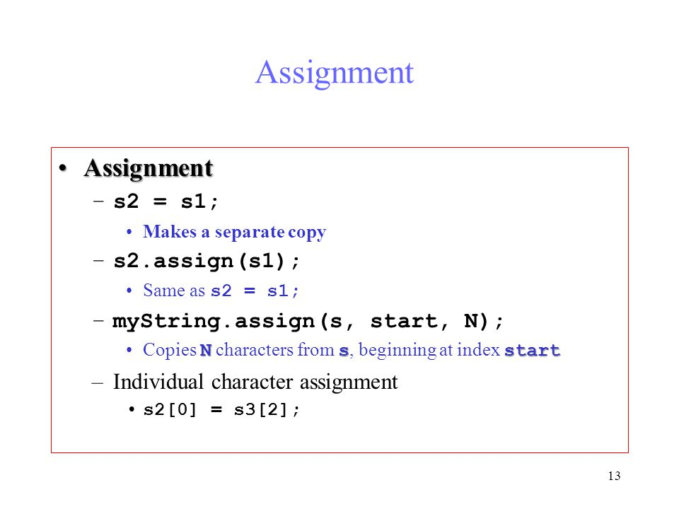 13 Assignment AssignmentAssignment –s2 = s1; Makes a separate copy –s2.assign(s1); Same as s2 = s1; –myString.assign(s, start, N); NsstartCopies N characters from s, beginning at index start –Individual character assignment s2[0] = s3[2];