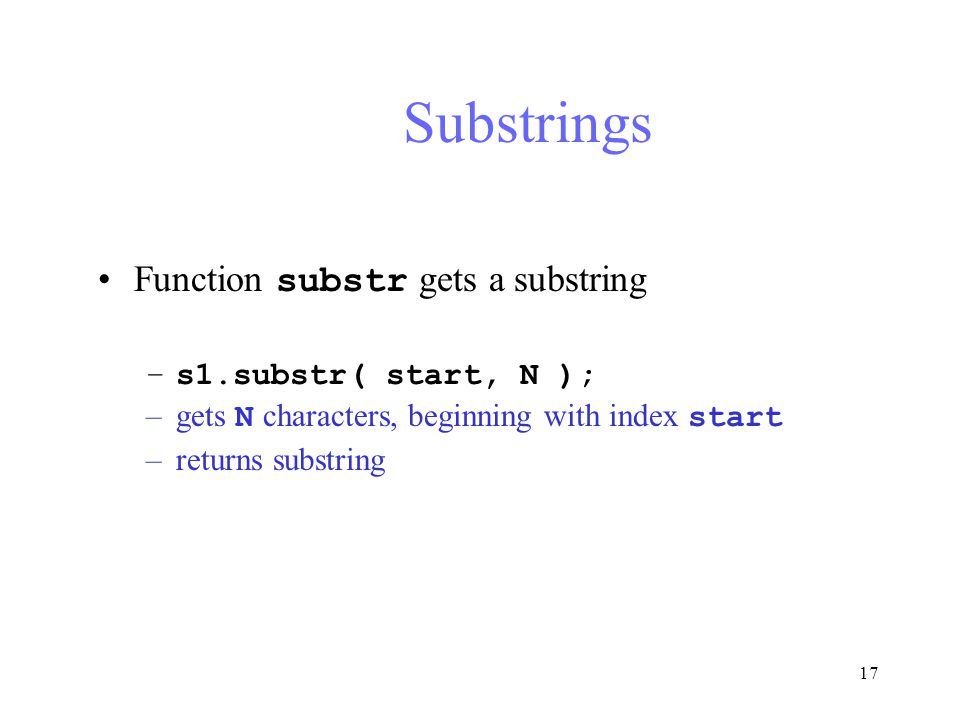 17 Substrings Function substr gets a substring –s1.substr( start, N ); –gets N characters, beginning with index start –returns substring