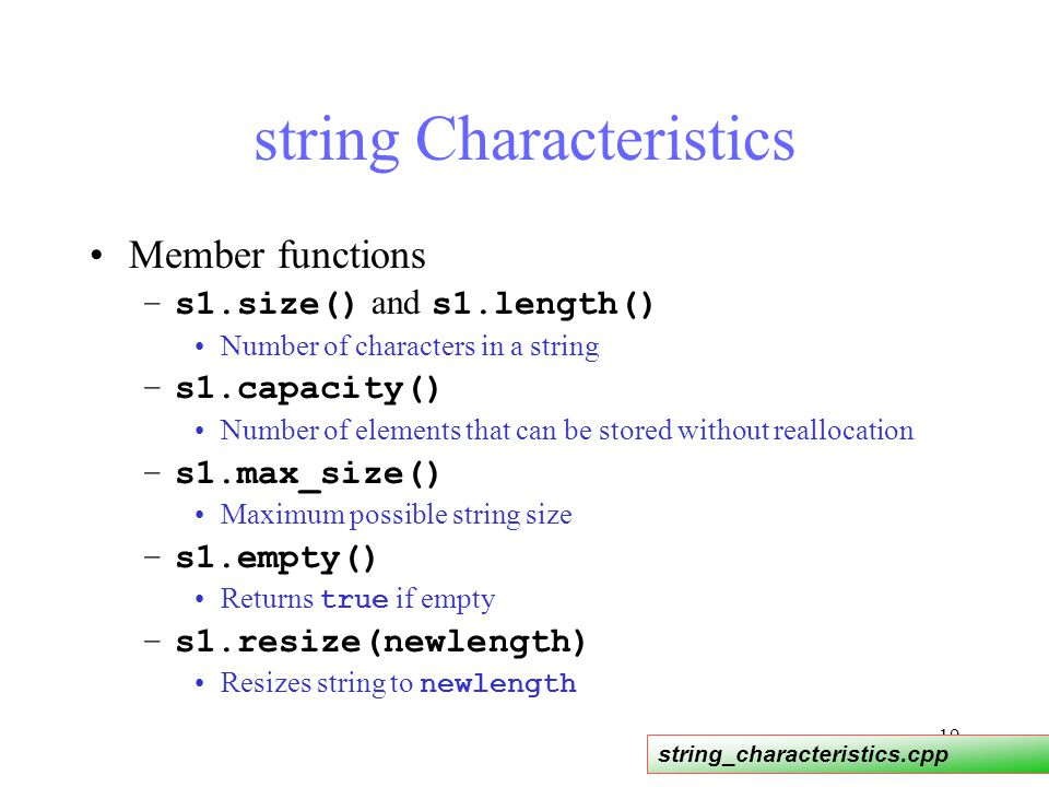 19 string Characteristics Member functions –s1.size() and s1.length() Number of characters in a string –s1.capacity() Number of elements that can be stored without reallocation –s1.max_size() Maximum possible string size –s1.empty() Returns true if empty –s1.resize(newlength) Resizes string to newlength string_characteristics.cpp