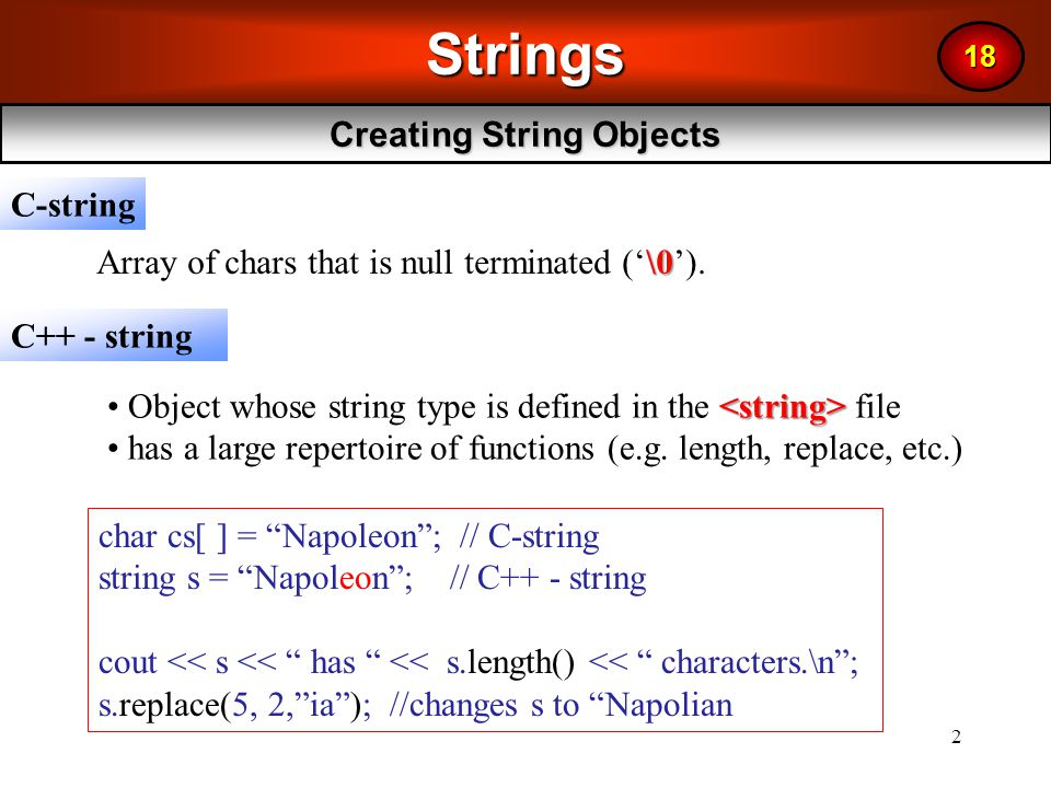 3 –Formatted Input: Stream extraction operator cin >> stringObject; >>the extraction operator >> formats the data that it receives through its input stream; it skips over whitespace –Unformatted Input: getline function for a string getline( cin, s) –does not skip over whitespace –delimited by newline –reads an entire line of characters into s string s = ABCDEFG ; getline(cin, s); //reads entire line of characters into s char c = s[2]; //assigns 'C' to c S[4] = '*'; //changes s to ABCD*FG C ++ Strings