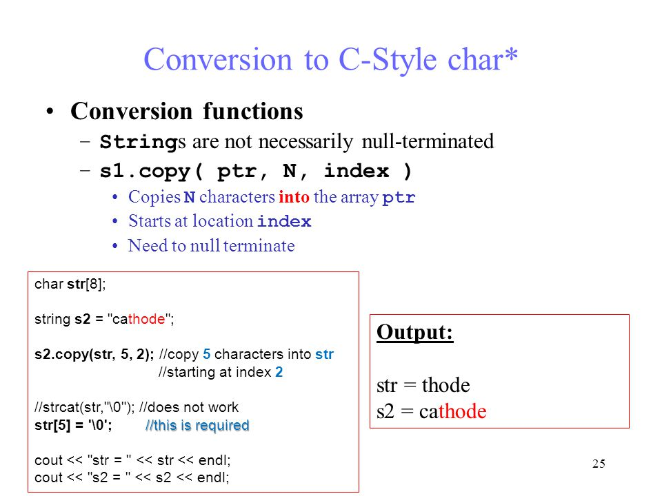 25 Conversion to C-Style char* Conversion functions –String s are not necessarily null-terminated –s1.copy( ptr, N, index ) Copies N characters into the array ptr Starts at location index Need to null terminate char str[8]; string s2 = cathode ; s2.copy(str, 5, 2); //copy 5 characters into str //starting at index 2 //strcat(str, \0 ); //does not work //this is required str[5] = \0 ; //this is required cout << str = << str << endl; cout << s2 = << s2 << endl; Output: str = thode s2 = cathode