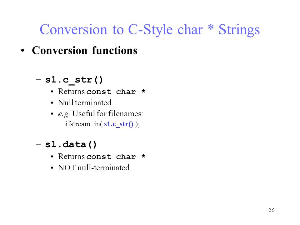 26 Conversion to C-Style char * Strings Conversion functions –s1.c_str() Returns const char * Null terminated e.g.