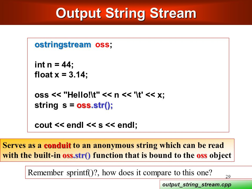 29 conduit Serves as a conduit to an anonymous string which can be read oss.str() oss with the built-in oss.str() function that is bound to the oss object ostringstream ostringstream oss; int n = 44; float x = 3.14; oss << Hello!\t << n << \t << x; oss.str(); string s = oss.str(); cout << endl << s << endl; Output String Stream Remember sprintf() , how does it compare to this one.