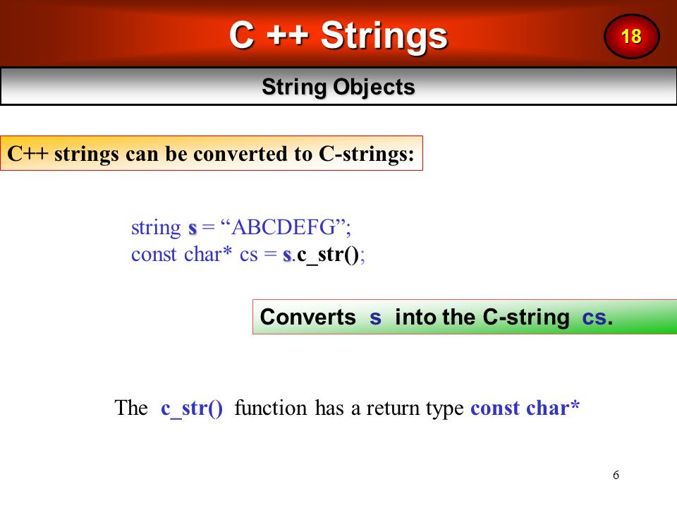 6 C ++ Strings String Objects 18 s string s = ABCDEFG ; s const char* cs = s.c_str(); Converts s into the C-string cs.