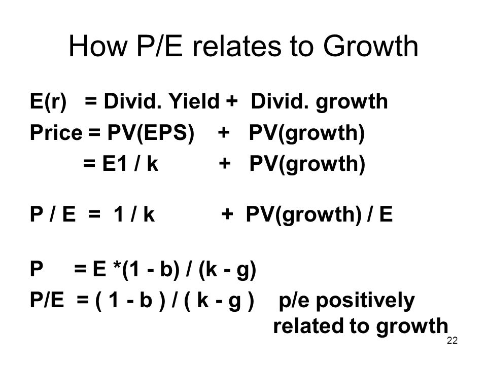 22 How P/E relates to Growth E(r) = Divid. Yield + Divid. growth Price = PV(EPS) + PV(growth) = E1 / k + PV(growth) P / E = 1 / k + PV(growth) / E P =