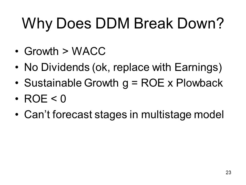 23 Why Does DDM Break Down? Growth > WACC No Dividends (ok, replace with Earnings) Sustainable Growth g = ROE x Plowback ROE < 0 Can't forecast stages
