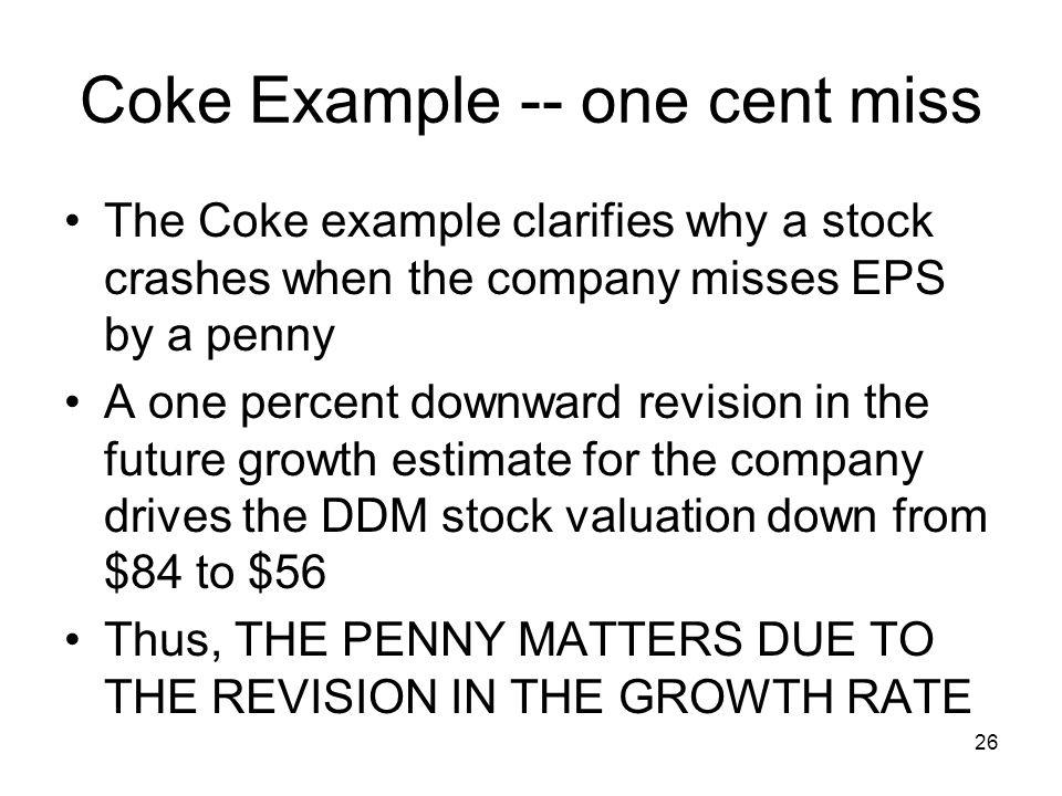 26 Coke Example -- one cent miss The Coke example clarifies why a stock crashes when the company misses EPS by a penny A one percent downward revision
