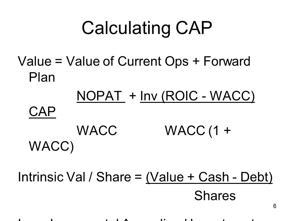 6 Calculating CAP Value = Value of Current Ops + Forward Plan NOPAT + Inv (ROIC - WACC) CAP WACCWACC (1 + WACC) Intrinsic Val / Share = (Value + Cash