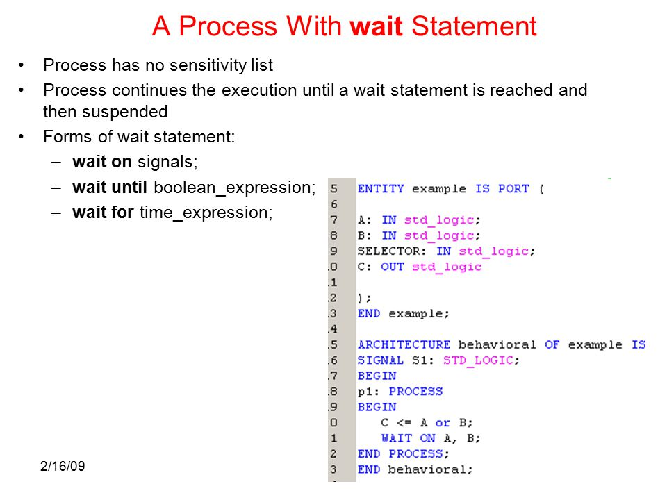 2/16/09 A Process With wait Statement Process has no sensitivity list Process continues the execution until a wait statement is reached and then suspended Forms of wait statement: –wait on signals; –wait until boolean_expression; –wait for time_expression;