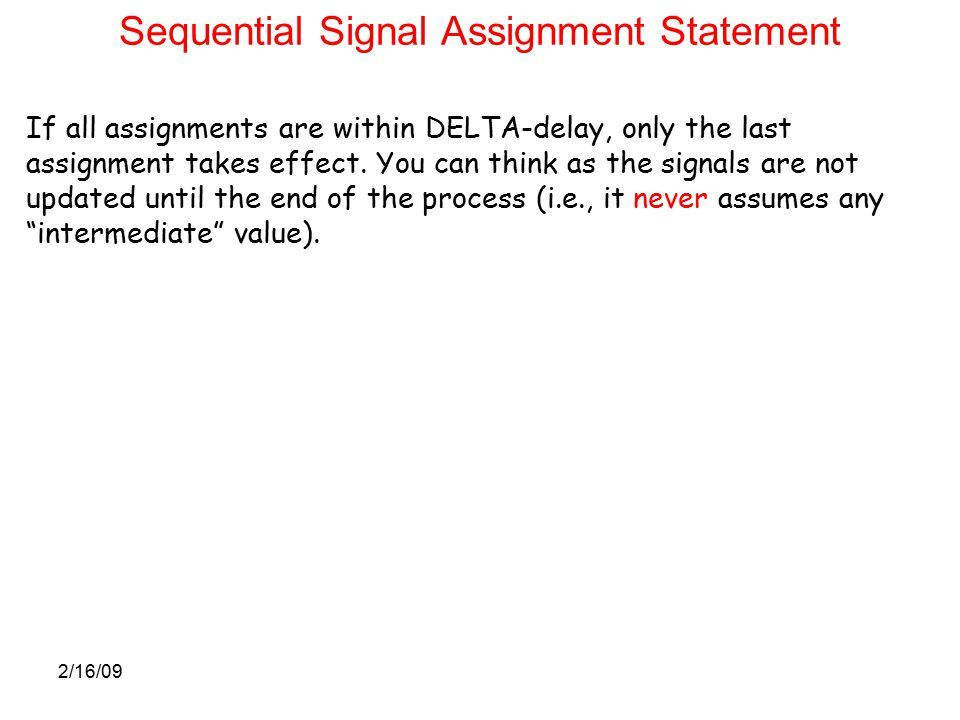 2/16/09 Sequential Signal Assignment Statement If all assignments are within DELTA-delay, only the last assignment takes effect.