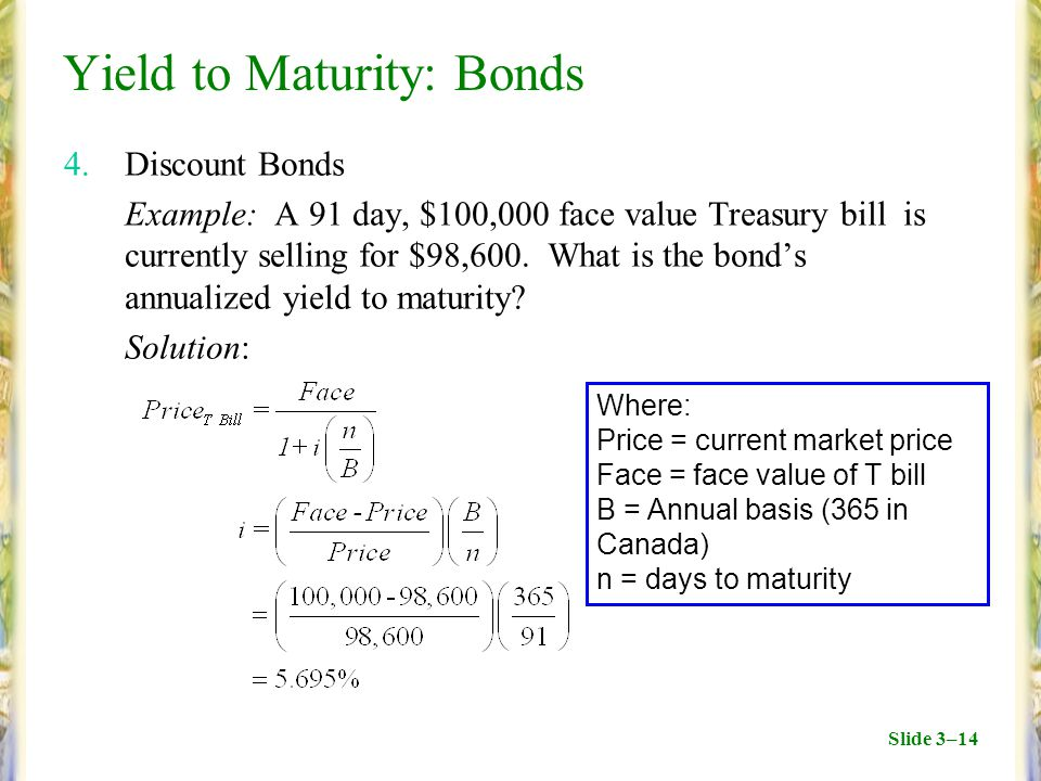 Slide 3–14 Yield to Maturity: Bonds 4.Discount Bonds Example: A 91 day, $100,000 face value Treasury bill is currently selling for $98,600.