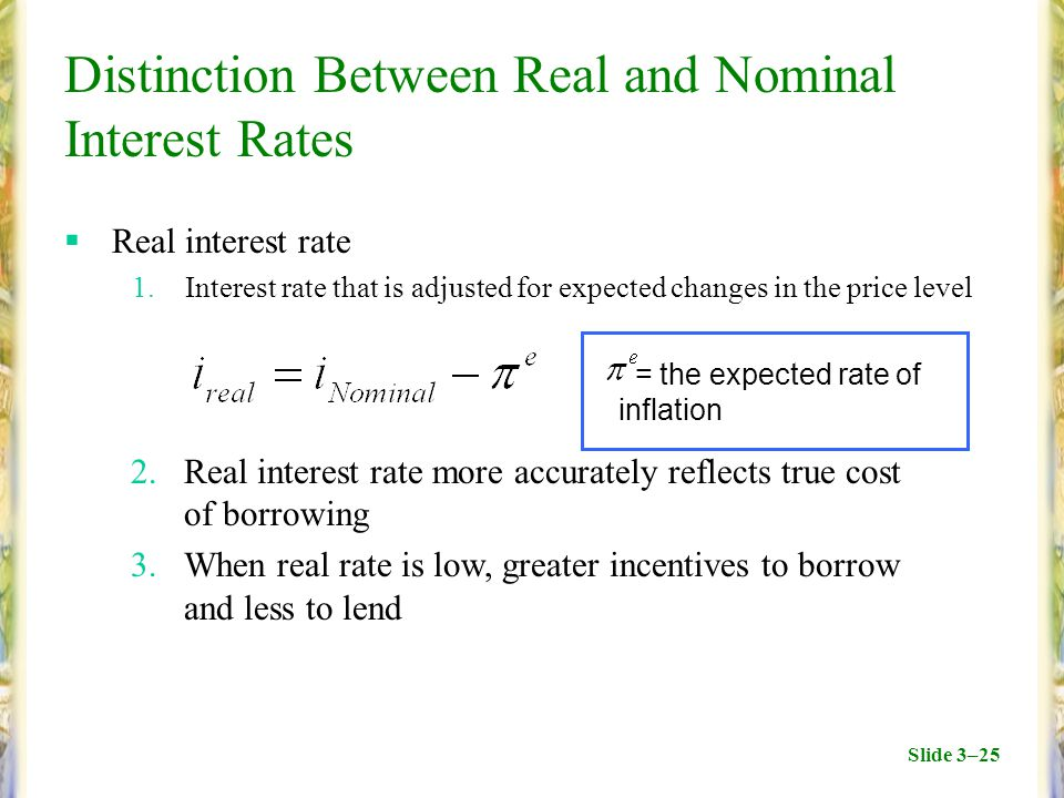 Slide 3–25 Distinction Between Real and Nominal Interest Rates  Real interest rate 1.Interest rate that is adjusted for expected changes in the price level 2.Real interest rate more accurately reflects true cost of borrowing 3.When real rate is low, greater incentives to borrow and less to lend = the expected rate of inflation