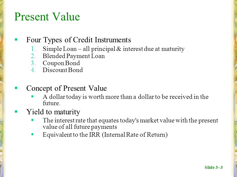 Slide 3–3 Present Value  Four Types of Credit Instruments 1.Simple Loan – all principal & interest due at maturity 2.Blended Payment Loan 3.Coupon Bond 4.Discount Bond  Concept of Present Value  A dollar today is worth more than a dollar to be received in the future.