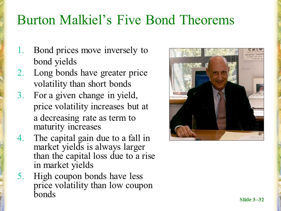 Slide 3–32 Burton Malkiel's Five Bond Theorems 1.Bond prices move inversely to bond yields 2.Long bonds have greater price volatility than short bonds 3.For a given change in yield, price volatility increases but at a decreasing rate as term to maturity increases 4.The capital gain due to a fall in market yields is always larger than the capital loss due to a rise in market yields 5.High coupon bonds have less price volatility than low coupon bonds