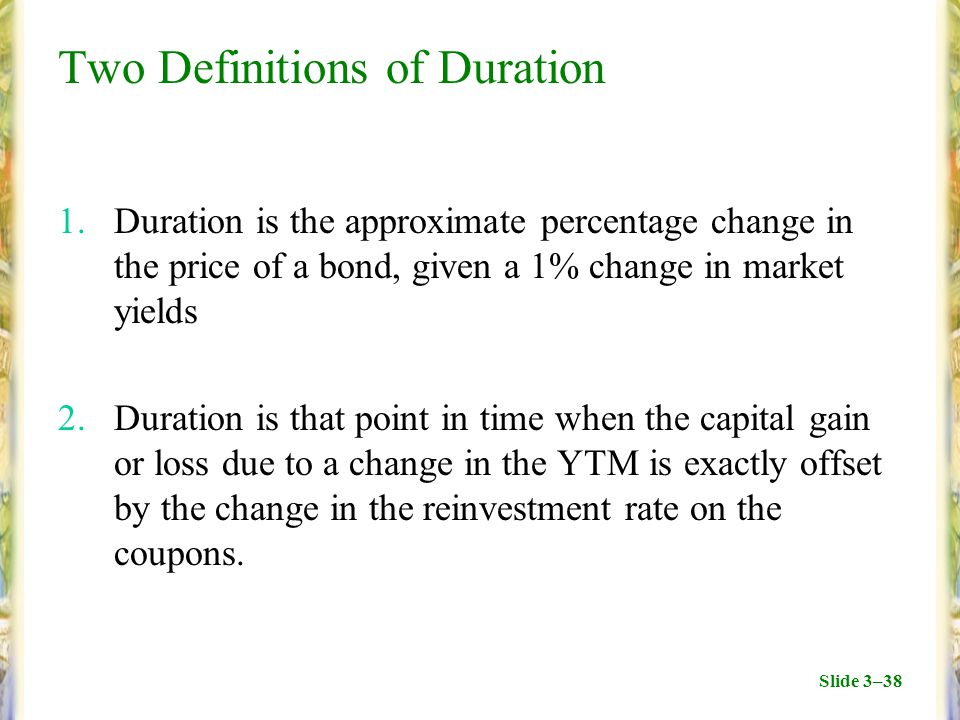 Slide 3–38 Two Definitions of Duration 1.Duration is the approximate percentage change in the price of a bond, given a 1% change in market yields 2.Duration is that point in time when the capital gain or loss due to a change in the YTM is exactly offset by the change in the reinvestment rate on the coupons.