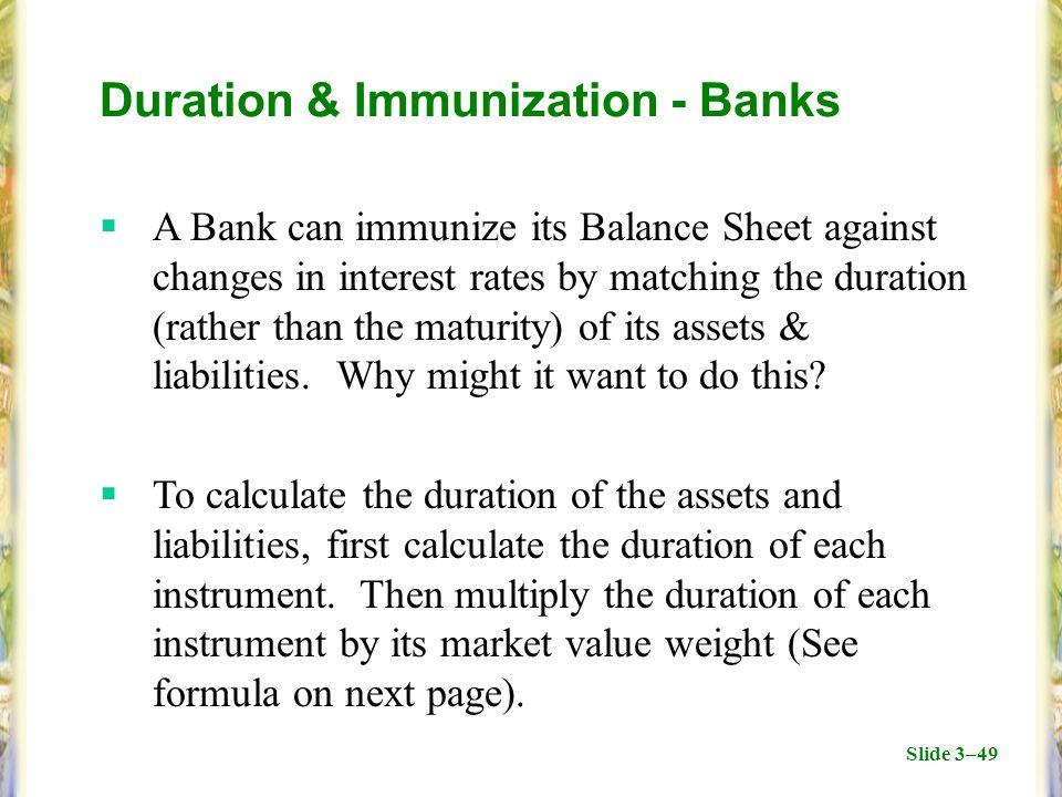 Slide 3–49 Duration & Immunization - Banks  A Bank can immunize its Balance Sheet against changes in interest rates by matching the duration (rather than the maturity) of its assets & liabilities.