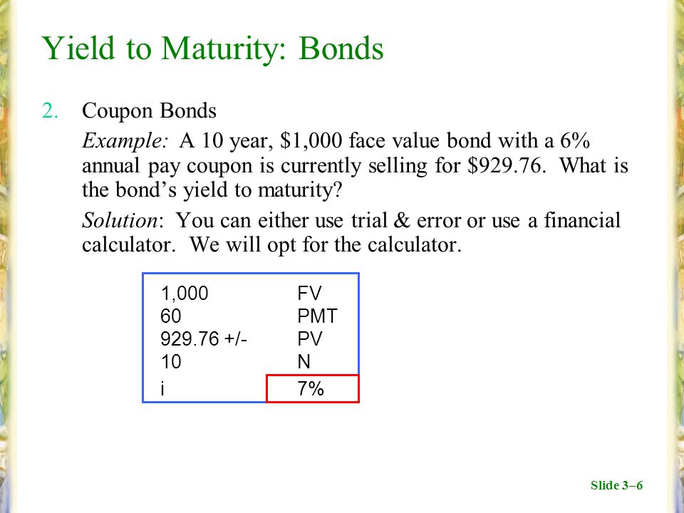 Slide 3–6 Yield to Maturity: Bonds 2.Coupon Bonds Example:A 10 year, $1,000 face value bond with a 6% annual pay coupon is currently selling for $929.76.