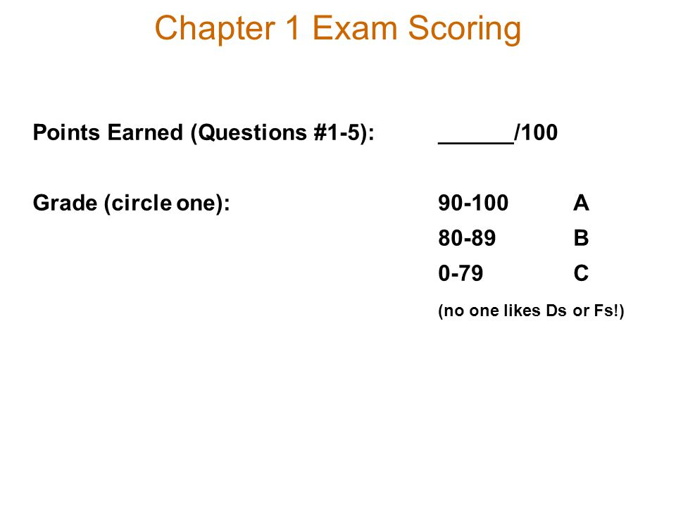 Chapter 1 Exam Scoring Points Earned (Questions #1-5):______/100 Grade (circle one):90-100A 80-89B 0-79C (no one likes Ds or Fs!)