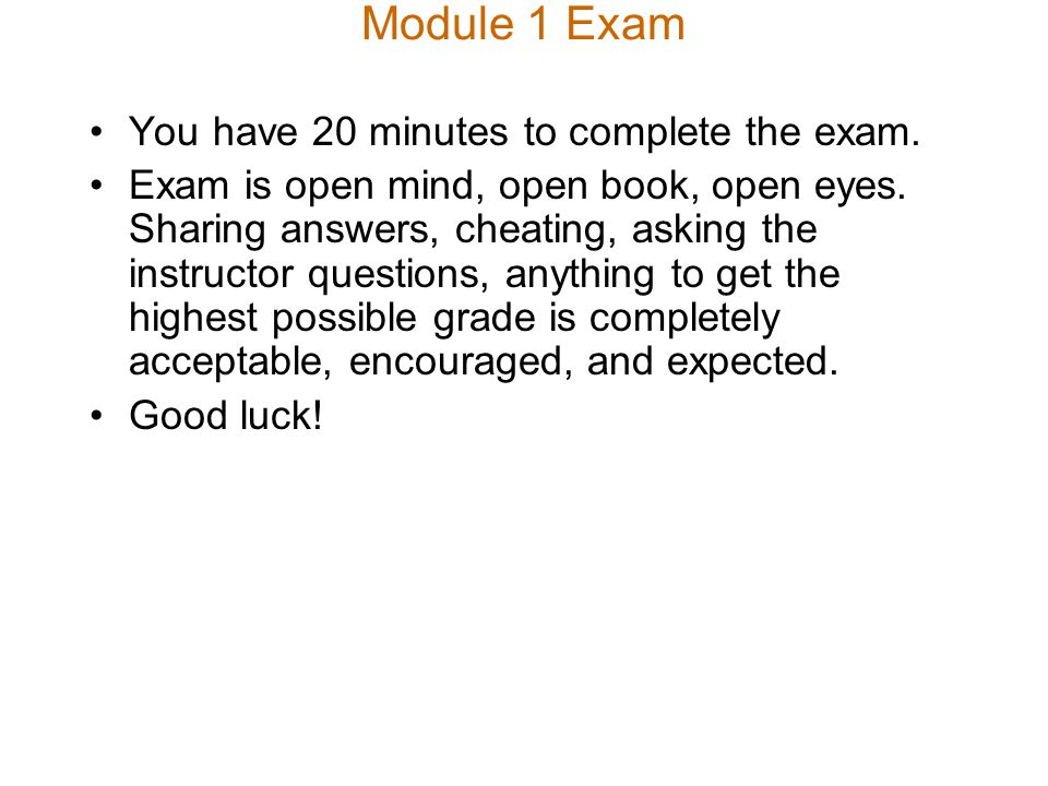 Module 1 Exam You have 20 minutes to complete the exam. Exam is open mind, open book, open eyes. Sharing answers, cheating, asking the instructor ques