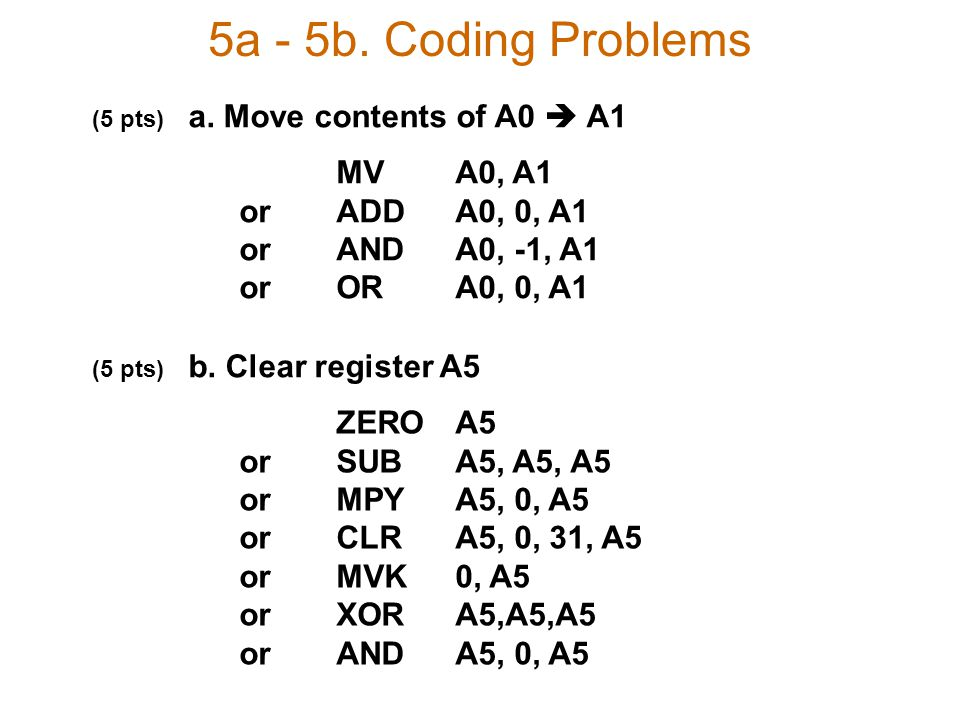 5a - 5b. Coding Problems (5 pts) a. Move contents of A0  A1 (5 pts) b. Clear register A5 MVA0, A1 orADDA0, 0, A1 orANDA0, -1, A1 orORA0, 0, A1 ZEROA5